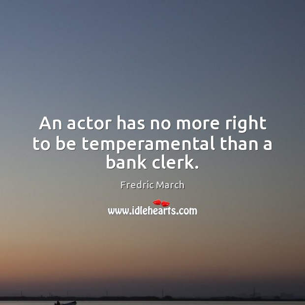 An actor has no more right to be temperamental than a bank clerk. Image