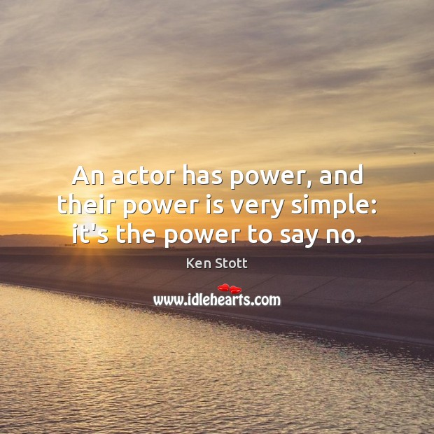 An actor has power, and their power is very simple: it's the power to say no. Power Quotes Image