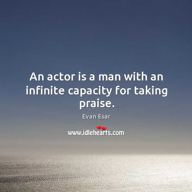 An actor is a man with an infinite capacity for taking praise. Image