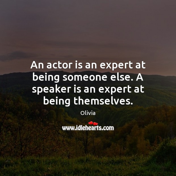 Image, An actor is an expert at being someone else. A speaker is an expert at being themselves.