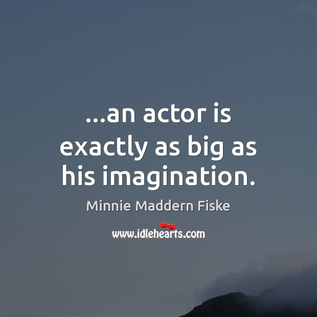 Image, …an actor is exactly as big as his imagination.