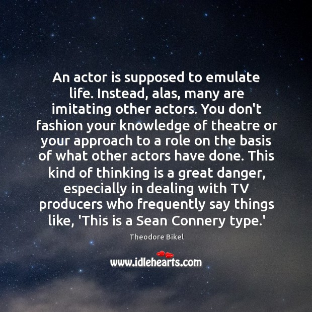An actor is supposed to emulate life. Instead, alas, many are imitating Image
