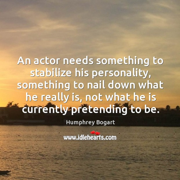 An actor needs something to stabilize his personality, something to nail down Humphrey Bogart Picture Quote