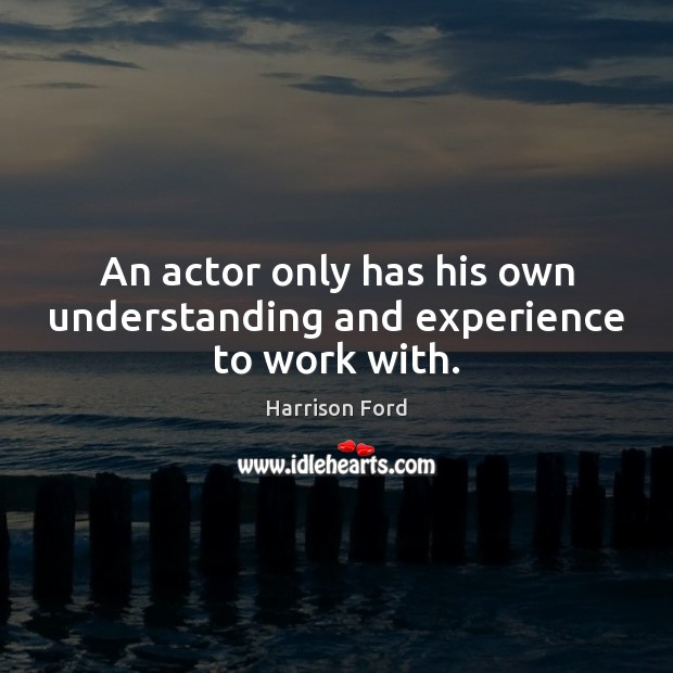 Image, An actor only has his own understanding and experience to work with.