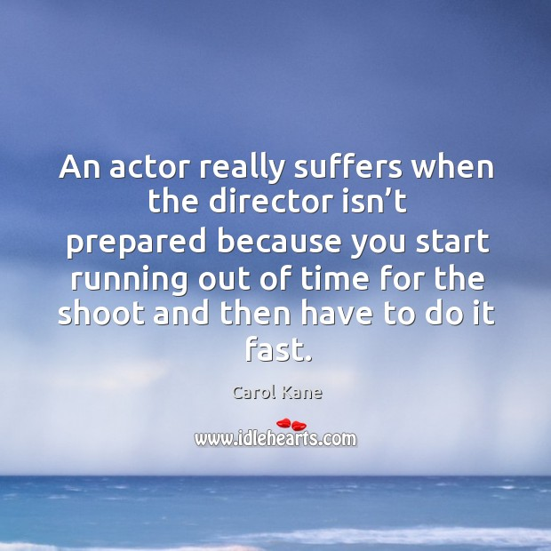An actor really suffers when the director isn't prepared . Carol Kane Picture Quote