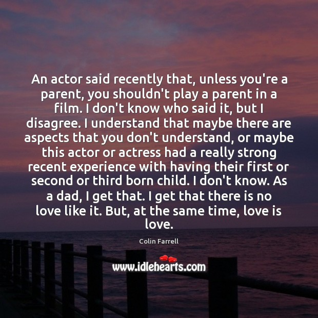 An actor said recently that, unless you're a parent, you shouldn't play Colin Farrell Picture Quote