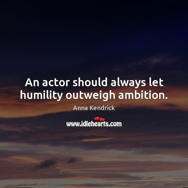 An actor should always let humility outweigh ambition. Anna Kendrick Picture Quote
