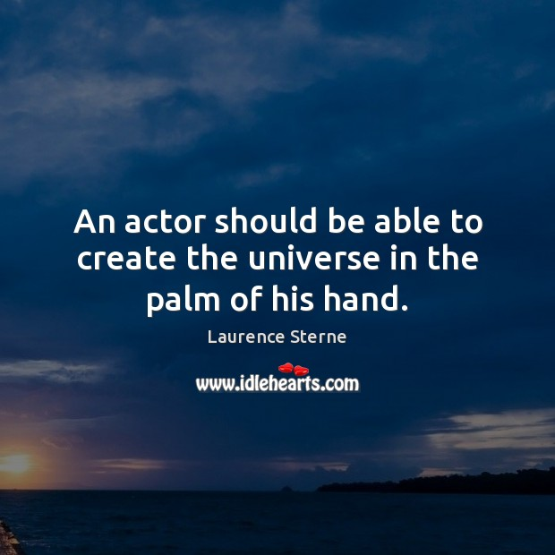 An actor should be able to create the universe in the palm of his hand. Image