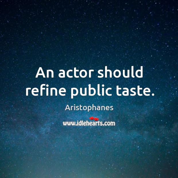 Image, An actor should refine public taste.
