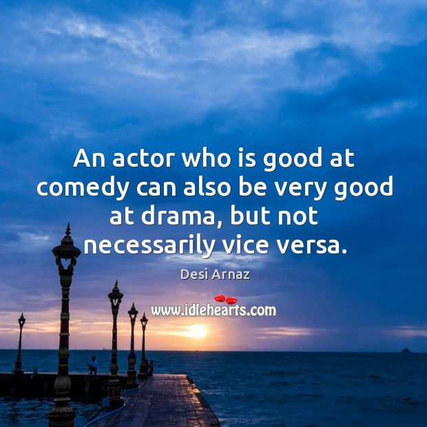 An actor who is good at comedy can also be very good at drama, but not necessarily vice versa. Desi Arnaz Picture Quote