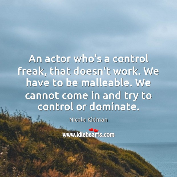 An actor who's a control freak, that doesn't work. We have to Nicole Kidman Picture Quote