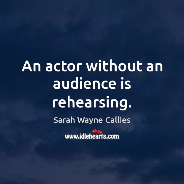 An actor without an audience is rehearsing. Image