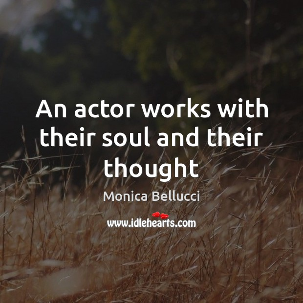 An actor works with their soul and their thought Monica Bellucci Picture Quote