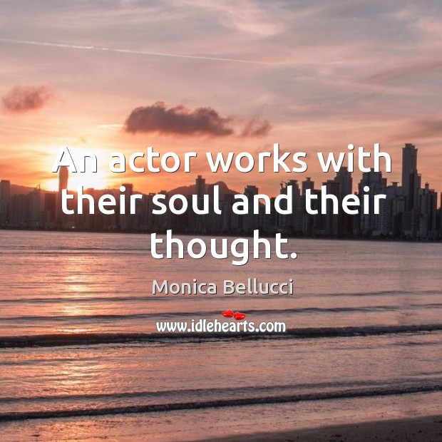 An actor works with their soul and their thought. Monica Bellucci Picture Quote
