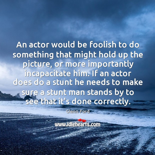 An actor would be foolish to do something that might hold up Glenn Ford Picture Quote