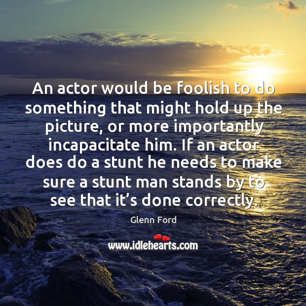 An actor would be foolish to do something that might hold up the picture, or more importantly incapacitate him. Glenn Ford Picture Quote