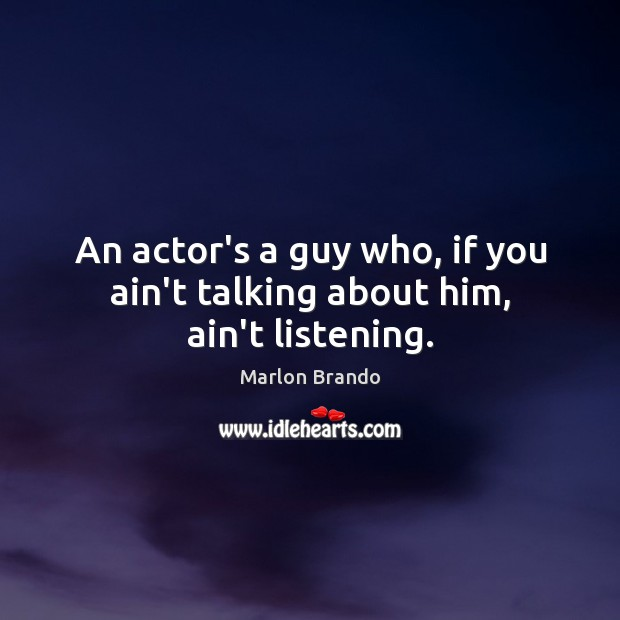 An actor's a guy who, if you ain't talking about him, ain't listening. Image