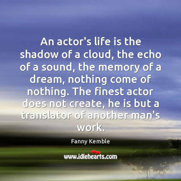 An actor's life is the shadow of a cloud, the echo of Image
