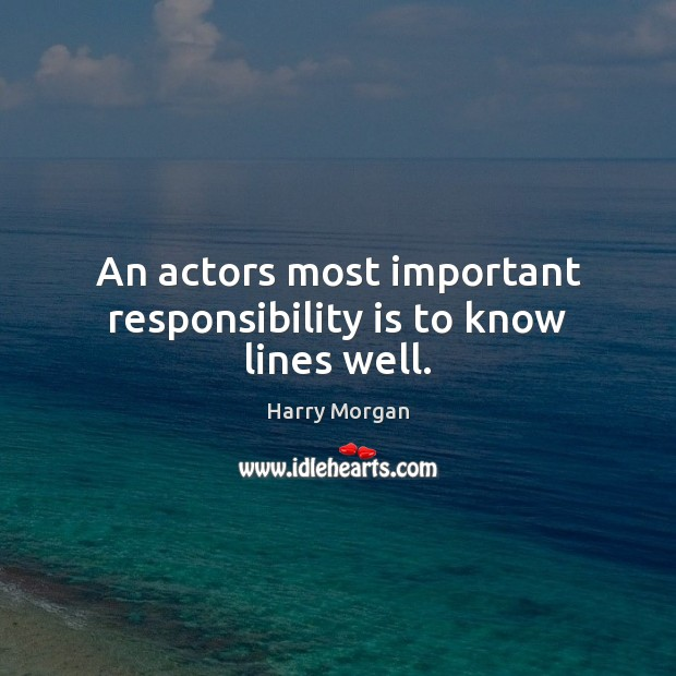 An actors most important responsibility is to know lines well. Responsibility Quotes