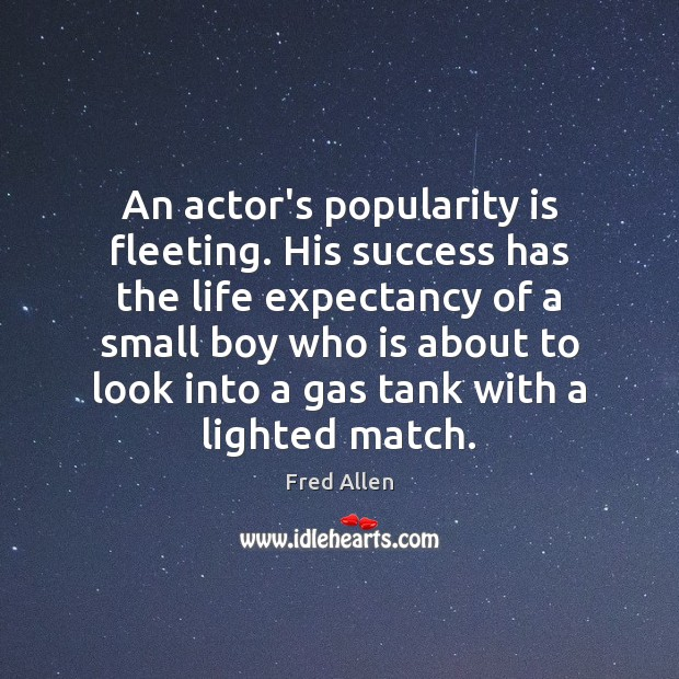 An actor's popularity is fleeting. His success has the life expectancy of Fred Allen Picture Quote