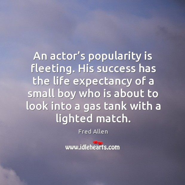 An actor's popularity is fleeting. His success has the life expectancy Fred Allen Picture Quote