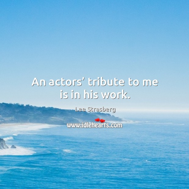 An actors' tribute to me is in his work. Image