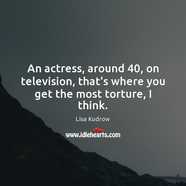 An actress, around 40, on television, that's where you get the most torture, I think. Lisa Kudrow Picture Quote