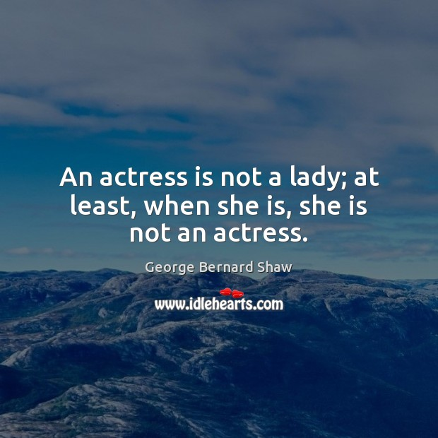 Image, An actress is not a lady; at least, when she is, she is not an actress.