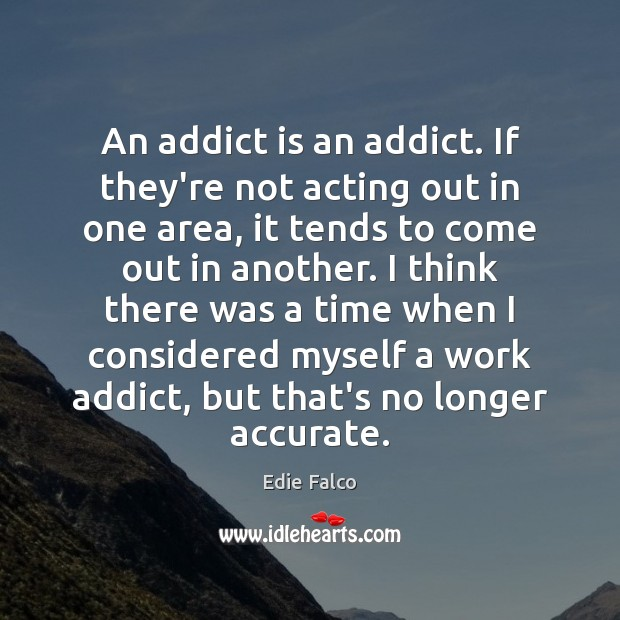 Image, An addict is an addict. If they're not acting out in one