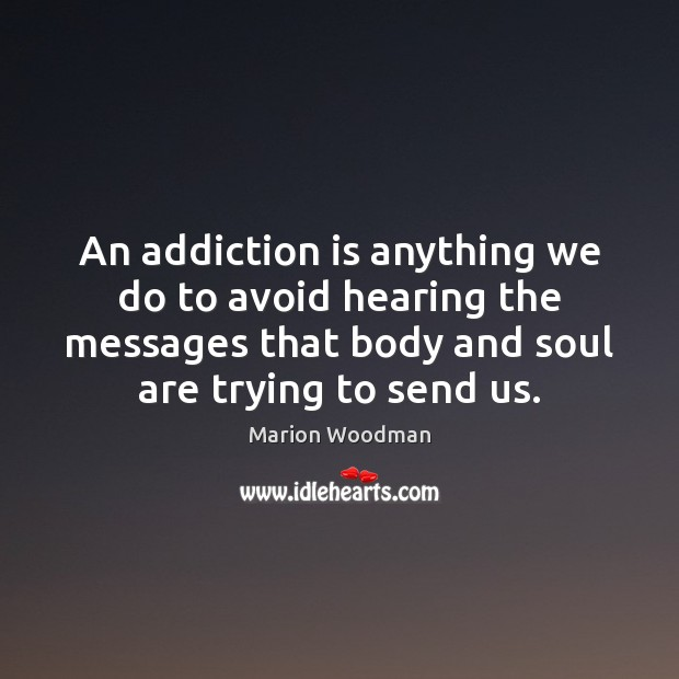 An addiction is anything we do to avoid hearing the messages that Addiction Quotes Image
