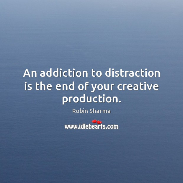 Image, An addiction to distraction is the end of your creative production.