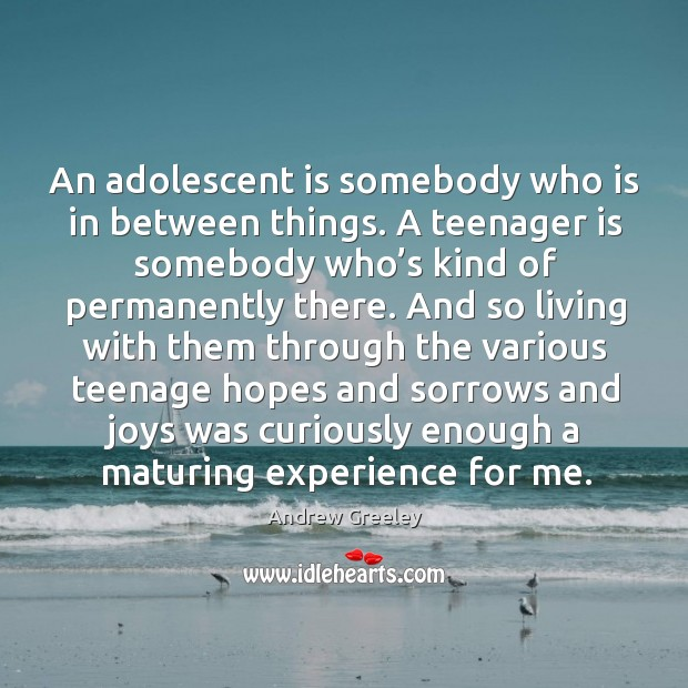 Image, An adolescent is somebody who is in between things. A teenager is somebody who's kind