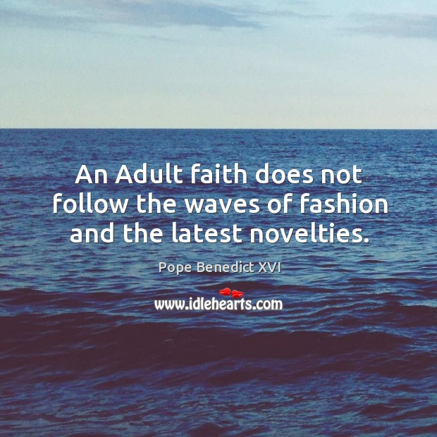 Image, An adult faith does not follow the waves of fashion and the latest novelties.
