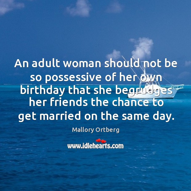 An adult woman should not be so possessive of her own birthday Mallory Ortberg Picture Quote