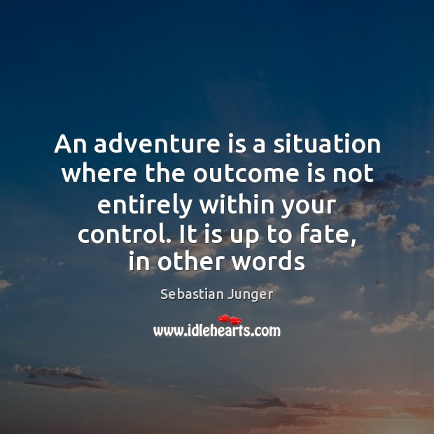 An adventure is a situation where the outcome is not entirely within Sebastian Junger Picture Quote