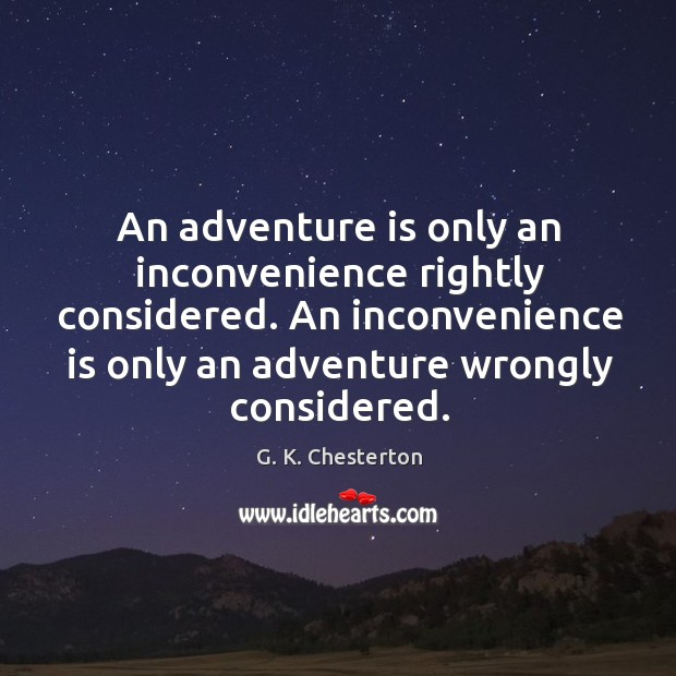 An adventure is only an inconvenience rightly considered. An inconvenience is only an adventure wrongly considered. Image