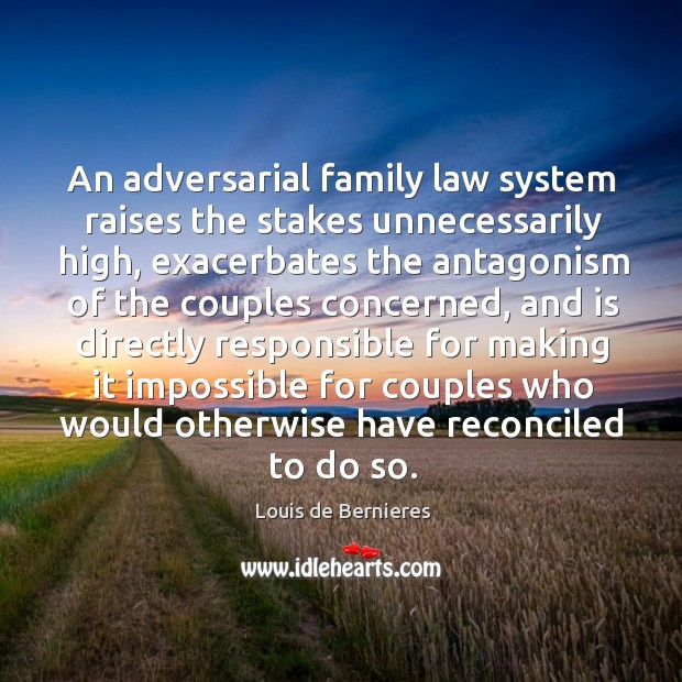 An adversarial family law system raises the stakes unnecessarily high, exacerbates the Louis de Bernieres Picture Quote