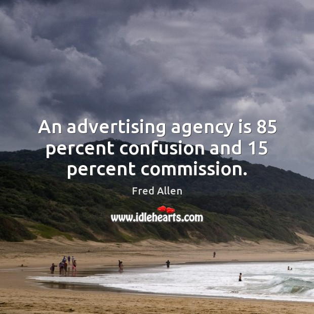 Image, An advertising agency is 85 percent confusion and 15 percent commission.
