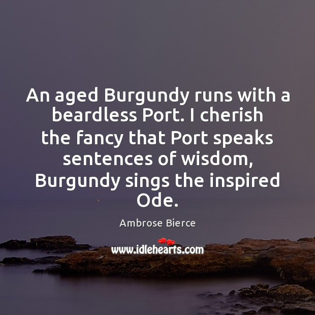 An aged Burgundy runs with a beardless Port. I cherish the fancy Ambrose Bierce Picture Quote