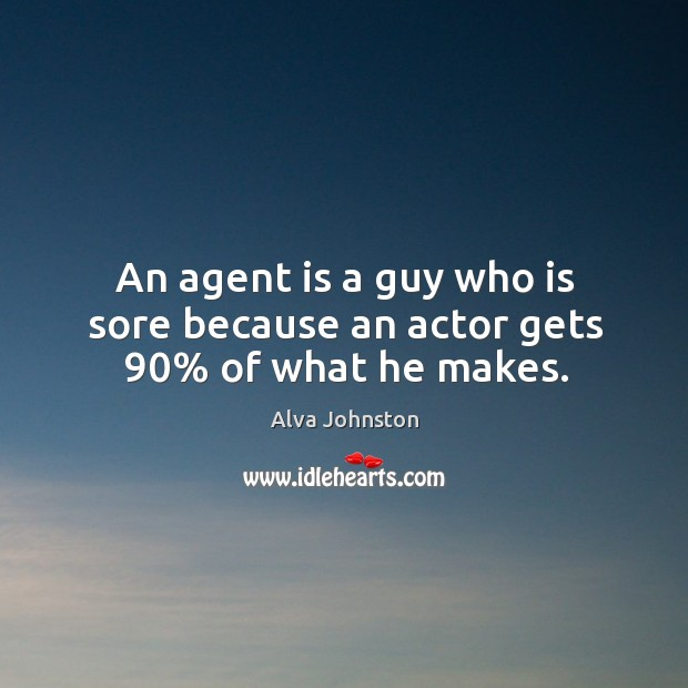 An agent is a guy who is sore because an actor gets 90% of what he makes. Image