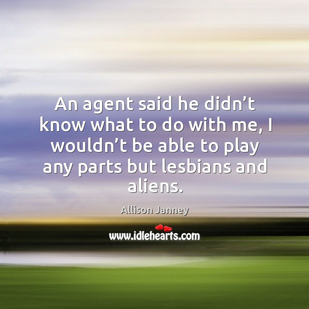 An agent said he didn't know what to do with me, I wouldn't be able to play any parts but lesbians and aliens. Image