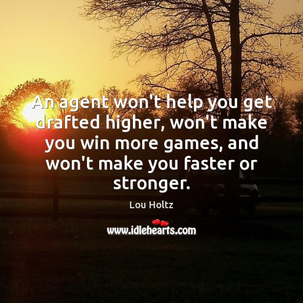 An agent won't help you get drafted higher, won't make you win Lou Holtz Picture Quote