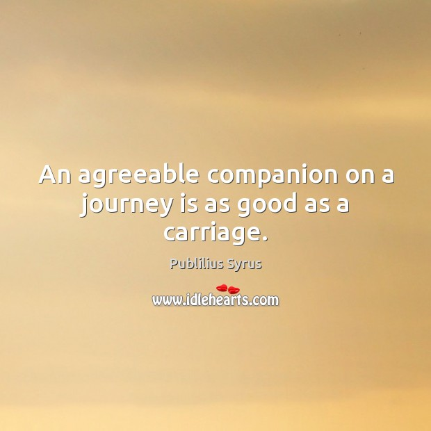 Image, An agreeable companion on a journey is as good as a carriage.