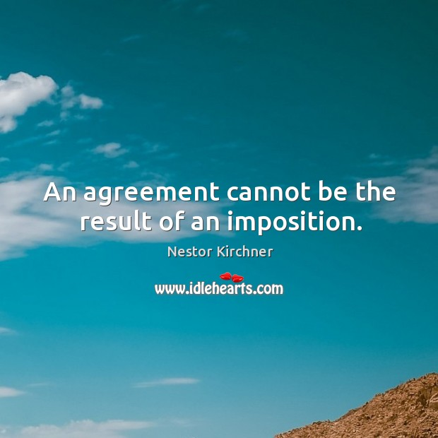 An agreement cannot be the result of an imposition. Image