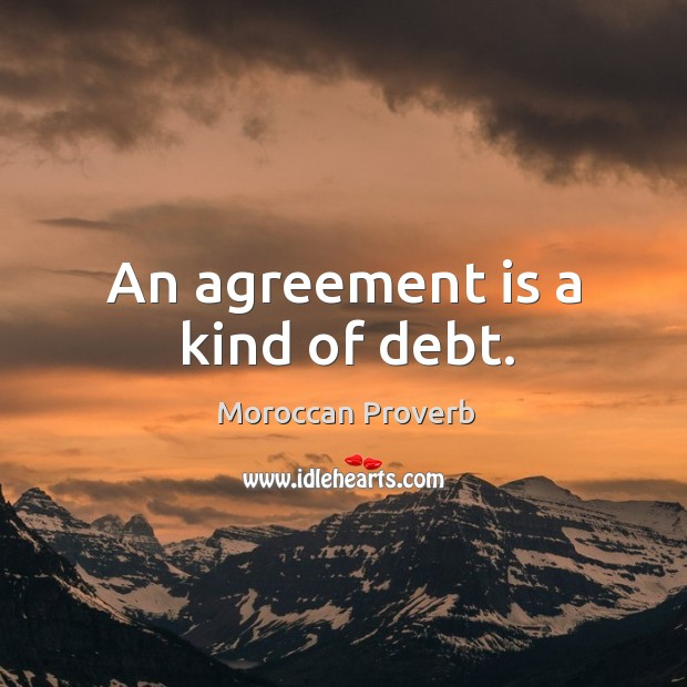 An agreement is a kind of debt. Moroccan Proverbs Image