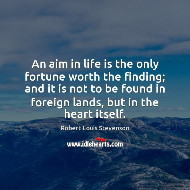 An aim in life is the only fortune worth the finding; and Robert Louis Stevenson Picture Quote