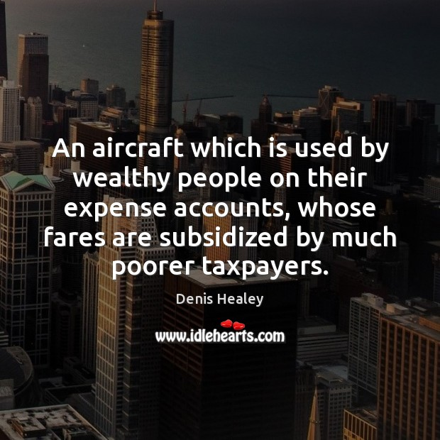An aircraft which is used by wealthy people on their expense accounts, Denis Healey Picture Quote