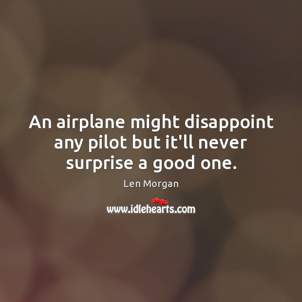 An airplane might disappoint any pilot but it'll never surprise a good one. Image