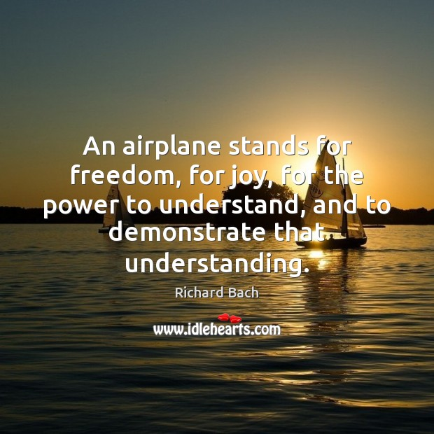 An airplane stands for freedom, for joy, for the power to understand, Richard Bach Picture Quote