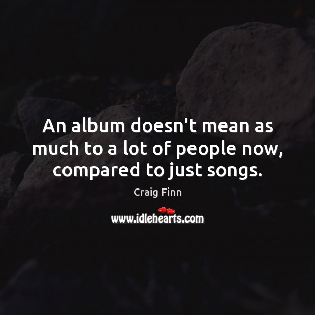 An album doesn't mean as much to a lot of people now, compared to just songs. Image